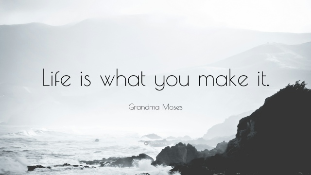 1380595-Grandma-Moses-Quote-Life-is-what-you-make-it.jpg